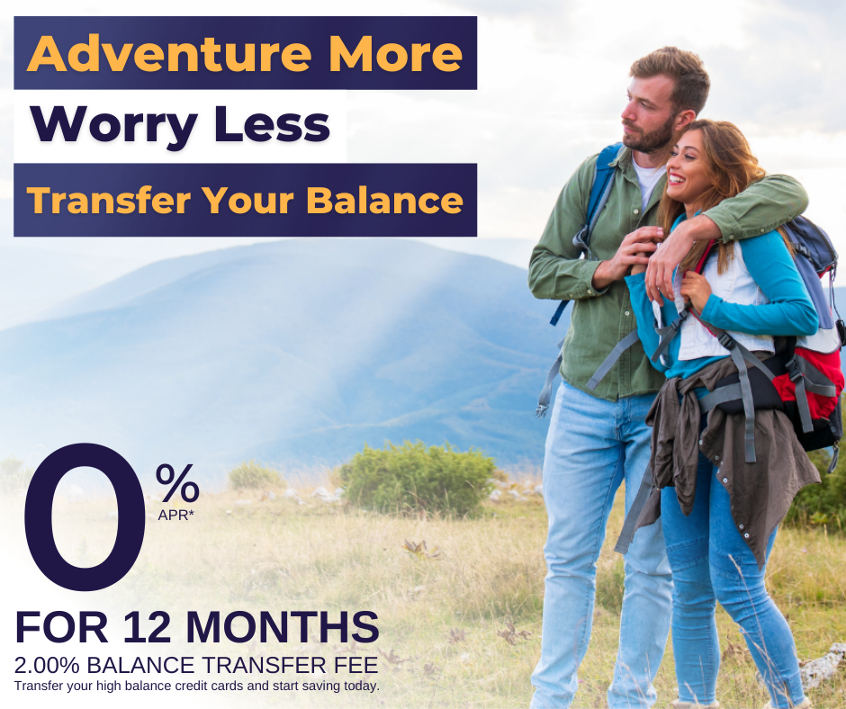 Balance Transfer Special - 0% for 12 months - 2% Balance Transfer fee - Adventure more, worry less, Transfer your Balance